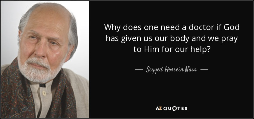 Why does one need a doctor if God has given us our body and we pray to Him for our help? - Seyyed Hossein Nasr