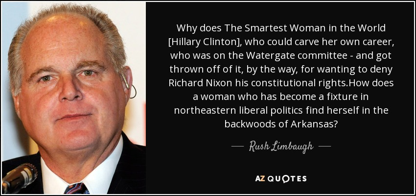 Why does The Smartest Woman in the World [Hillary Clinton], who could carve her own career, who was on the Watergate committee - and got thrown off of it, by the way, for wanting to deny Richard Nixon his constitutional rights.How does a woman who has become a fixture in northeastern liberal politics find herself in the backwoods of Arkansas? - Rush Limbaugh