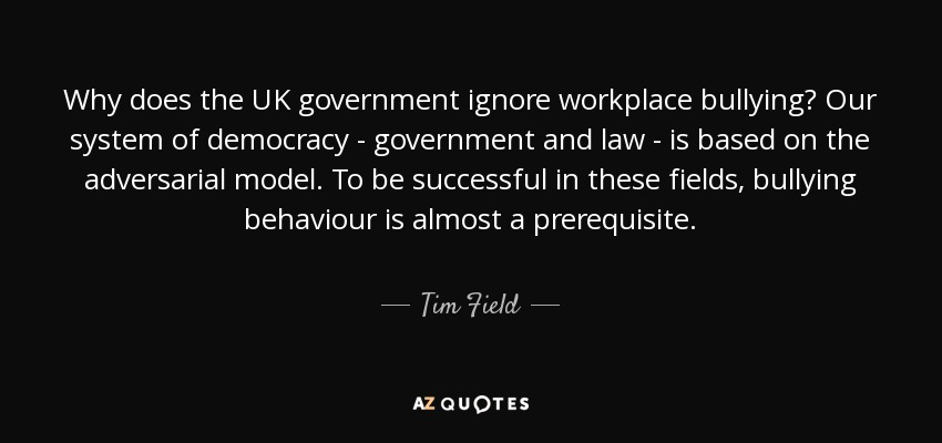 Why does the UK government ignore workplace bullying? Our system of democracy - government and law - is based on the adversarial model. To be successful in these fields, bullying behaviour is almost a prerequisite. - Tim Field