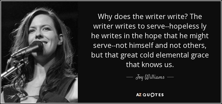 Why does the writer write? The writer writes to serve--hopeless ly he writes in the hope that he might serve--not himself and not others, but that great cold elemental grace that knows us. - Joy Williams