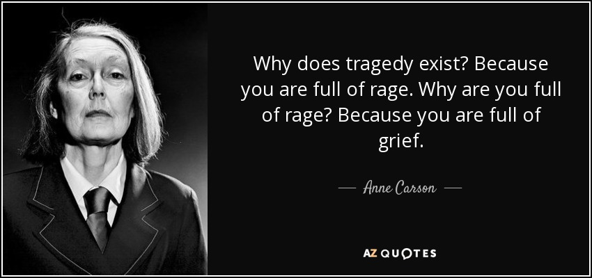 Why does tragedy exist? Because you are full of rage. Why are you full of rage? Because you are full of grief. - Anne Carson