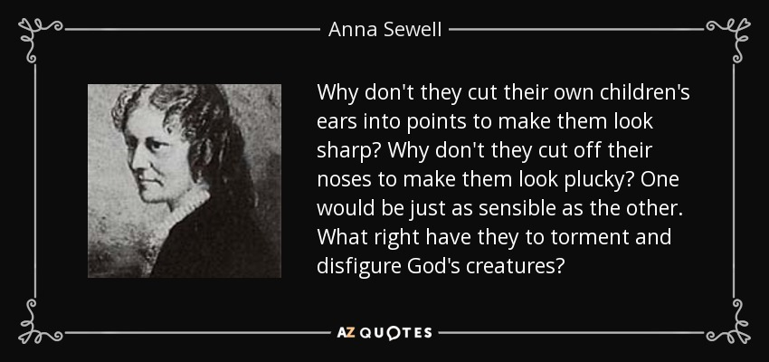 Why don't they cut their own children's ears into points to make them look sharp? Why don't they cut off their noses to make them look plucky? One would be just as sensible as the other. What right have they to torment and disfigure God's creatures? - Anna Sewell