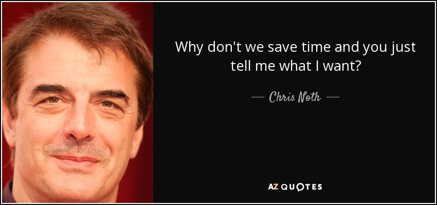 Why don't we save time and you just tell me what I want? - Chris Noth