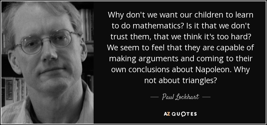 Why don't we want our children to learn to do mathematics? Is it that we don't trust them, that we think it's too hard? We seem to feel that they are capable of making arguments and coming to their own conclusions about Napoleon. Why not about triangles? - Paul Lockhart