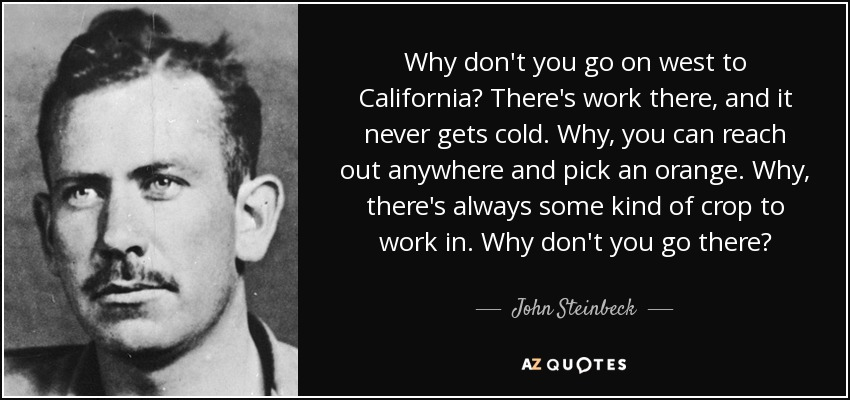 Why don't you go on west to California? There's work there, and it never gets cold. Why, you can reach out anywhere and pick an orange. Why, there's always some kind of crop to work in. Why don't you go there? - John Steinbeck