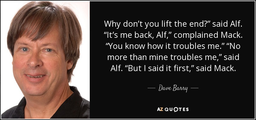 "Why don't you lift the end?"" said Alf. ""It's me back, Alf,"" complained Mack. ""You know how it troubles me."" ""No more than mine troubles me,"" said Alf. ""But I said it first,"" said Mack. - Dave Barry"