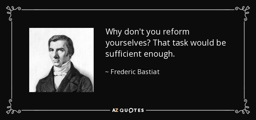 Why don't you reform yourselves? That task would be sufficient enough. - Frederic Bastiat