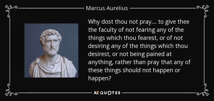 Why dost thou not pray... to give thee the faculty of not fearing any of the things which thou fearest, or of not desiring any of the things which thou desirest, or not being pained at anything, rather than pray that any of these things should not happen or happen? - Marcus Aurelius