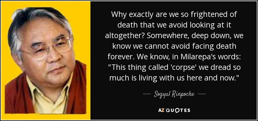 Why exactly are we so frightened of death that we avoid looking at it altogether? Somewhere, deep down, we know we cannot avoid facing death forever. We know, in Milarepa's words: