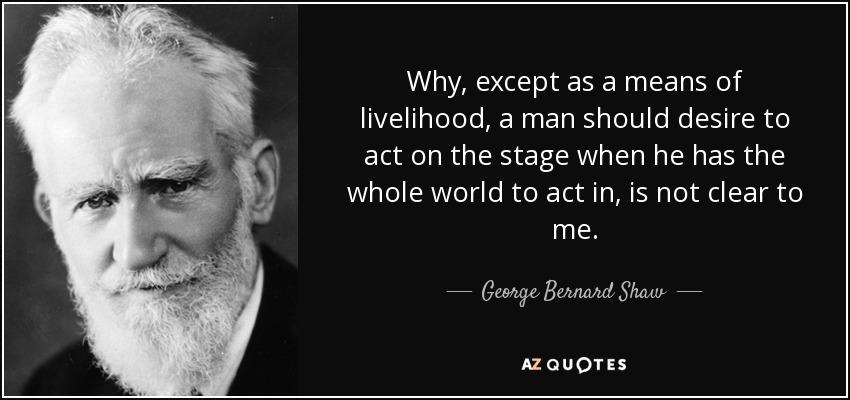 Why, except as a means of livelihood, a man should desire to act on the stage when he has the whole world to act in, is not clear to me. - George Bernard Shaw