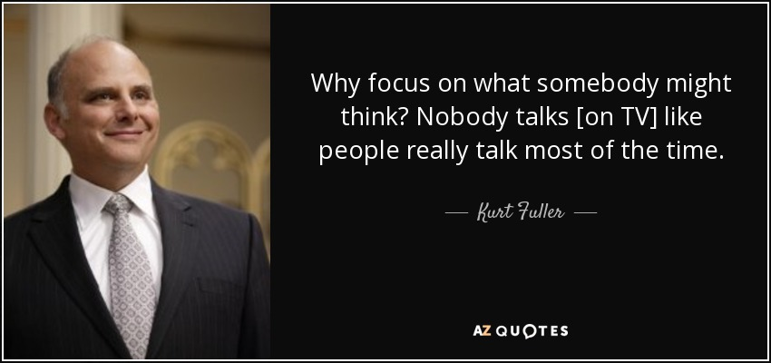 Why focus on what somebody might think? Nobody talks [on TV] like people really talk most of the time. - Kurt Fuller