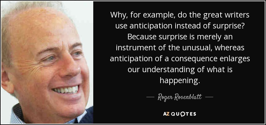 top quotes by roger rosenblatt a z quotes why for example do the great writers use anticipation instead of surprise because surprise is merely an instrument of the unusual whereas anticipation