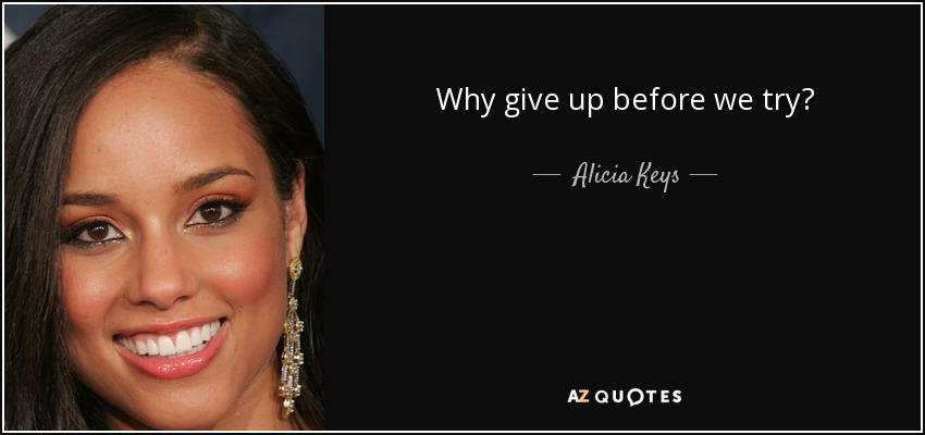 Why give up before we try? - Alicia Keys