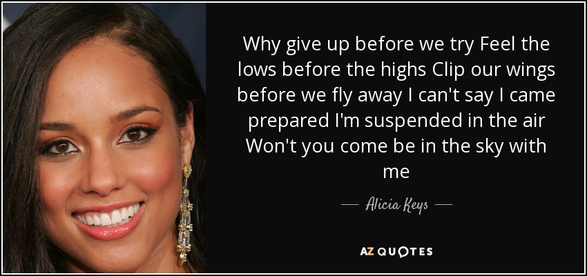 Why give up before we try Feel the lows before the highs Clip our wings before we fly away I can't say I came prepared I'm suspended in the air Won't you come be in the sky with me - Alicia Keys