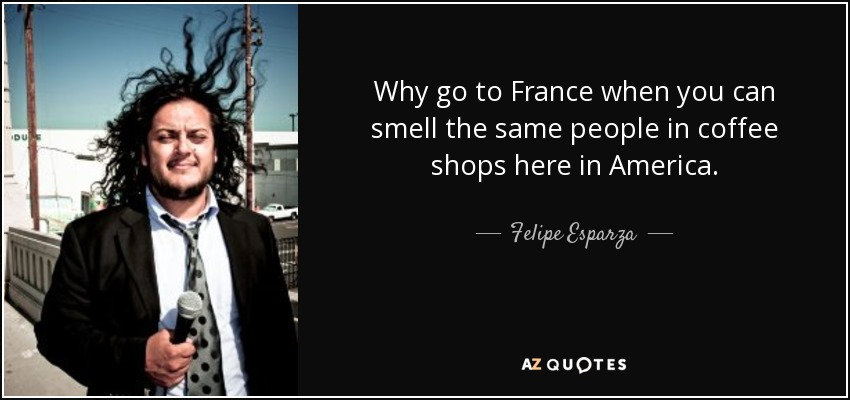 Why go to France when you can smell the same people in coffee shops here in America. - Felipe Esparza