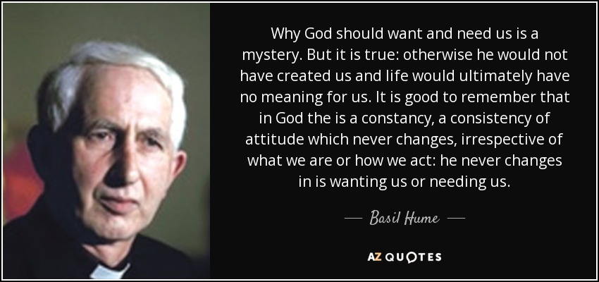 Why God should want and need us is a mystery. But it is true: otherwise he would not have created us and life would ultimately have no meaning for us. It is good to remember that in God the is a constancy, a consistency of attitude which never changes, irrespective of what we are or how we act: he never changes in is wanting us or needing us. - Basil Hume