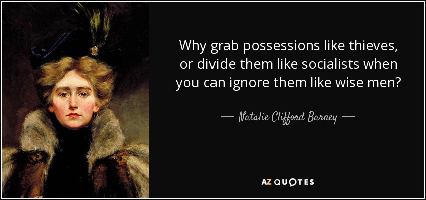 Why grab possessions like thieves, or divide them like socialists when you can ignore them like wise men? - Natalie Clifford Barney