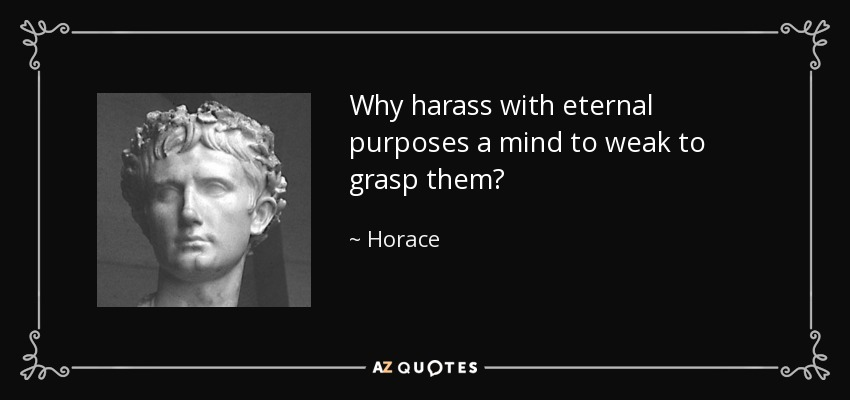 Why harass with eternal purposes a mind to weak to grasp them? - Horace