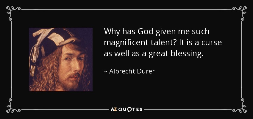 Why has God given me such magnificent talent? It is a curse as well as a great blessing. - Albrecht Durer