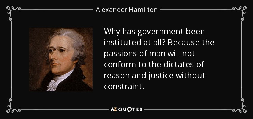 Why has government been instituted at all? Because the passions of man will not conform to the dictates of reason and justice without constraint. - Alexander Hamilton
