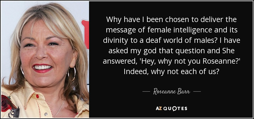 Why have I been chosen to deliver the message of female intelligence and its divinity to a deaf world of males? I have asked my god that question and She answered, 'Hey, why not you Roseanne?' Indeed, why not each of us? - Roseanne Barr