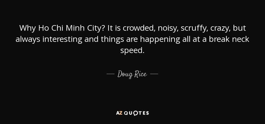 Why Ho Chi Minh City? It is crowded, noisy, scruffy, crazy, but always interesting and things are happening all at a break neck speed. - Doug Rice