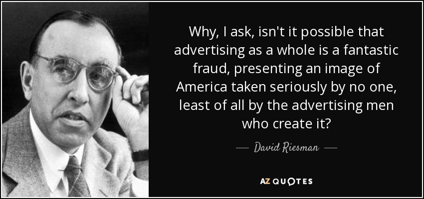 Why, I ask, isn't it possible that advertising as a whole is a fantastic fraud, presenting an image of America taken seriously by no one, least of all by the advertising men who create it? - David Riesman
