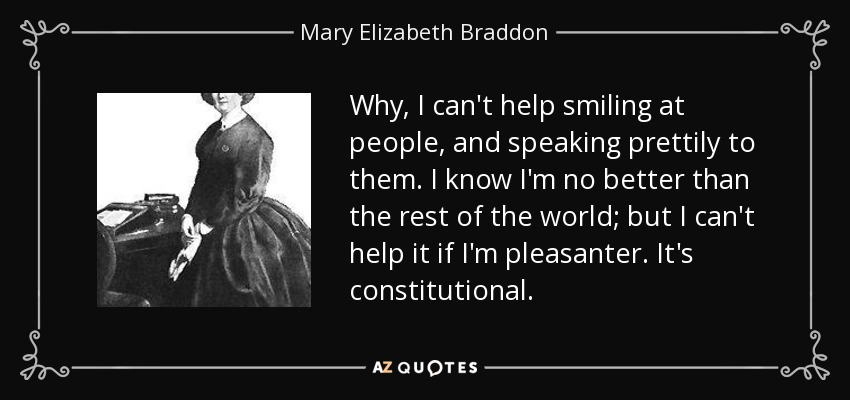 Why, I can't help smiling at people, and speaking prettily to them. I know I'm no better than the rest of the world; but I can't help it if I'm pleasanter. It's constitutional. - Mary Elizabeth Braddon