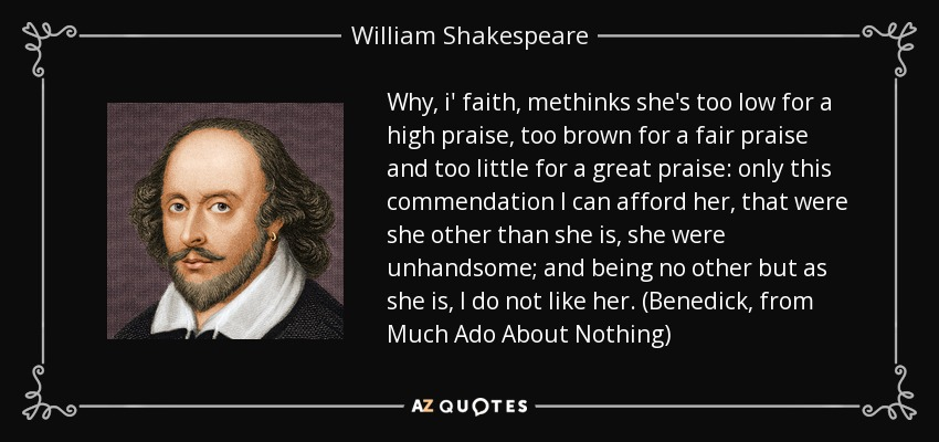 Why, i' faith, methinks she's too low for a high praise, too brown for a fair praise and too little for a great praise: only this commendation I can afford her, that were she other than she is, she were unhandsome; and being no other but as she is, I do not like her. (Benedick, from Much Ado About Nothing) - William Shakespeare