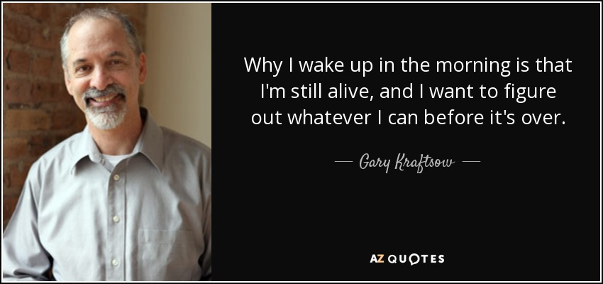 Why I wake up in the morning is that I'm still alive, and I want to figure out whatever I can before it's over. - Gary Kraftsow
