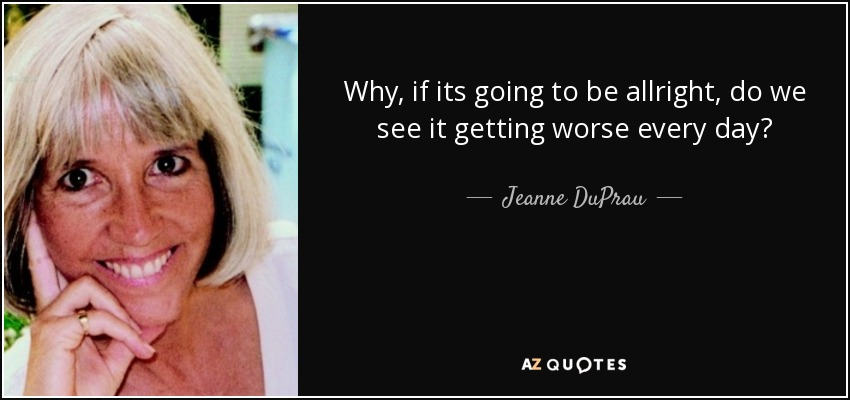 Why, if its going to be allright, do we see it getting worse every day? - Jeanne DuPrau