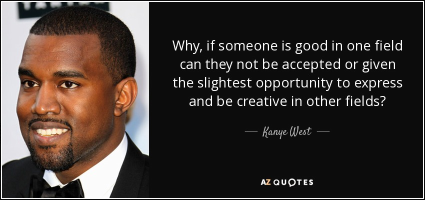 Why, if someone is good in one field can they not be accepted or given the slightest opportunity to express and be creative in other fields? - Kanye West