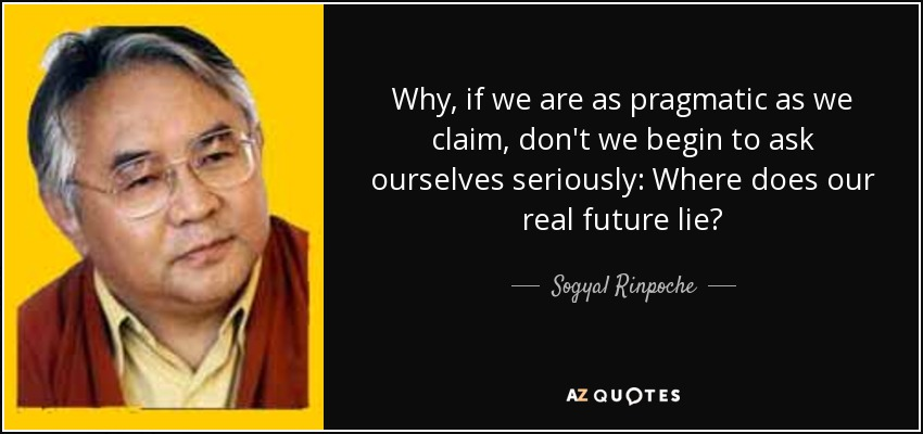 Why, if we are as pragmatic as we claim, don't we begin to ask ourselves seriously: Where does our real future lie? - Sogyal Rinpoche