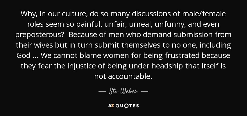 Why, in our culture, do so many discussions of male/female roles seem so painful, unfair, unreal, unfunny, and even preposterous? Because of men who demand submission from their wives but in turn submit themselves to no one, including God … We cannot blame women for being frustrated because they fear the injustice of being under headship that itself is not accountable. - Stu Weber