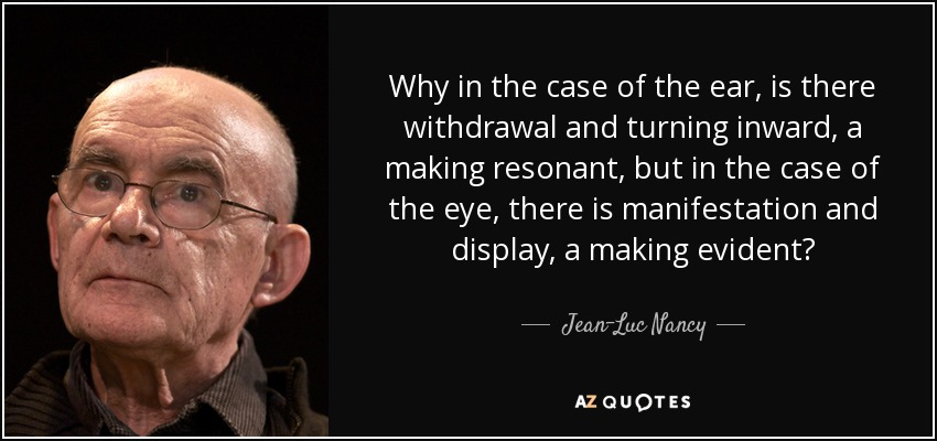 Why in the case of the ear, is there withdrawal and turning inward, a making resonant, but in the case of the eye, there is manifestation and display, a making evident? - Jean-Luc Nancy