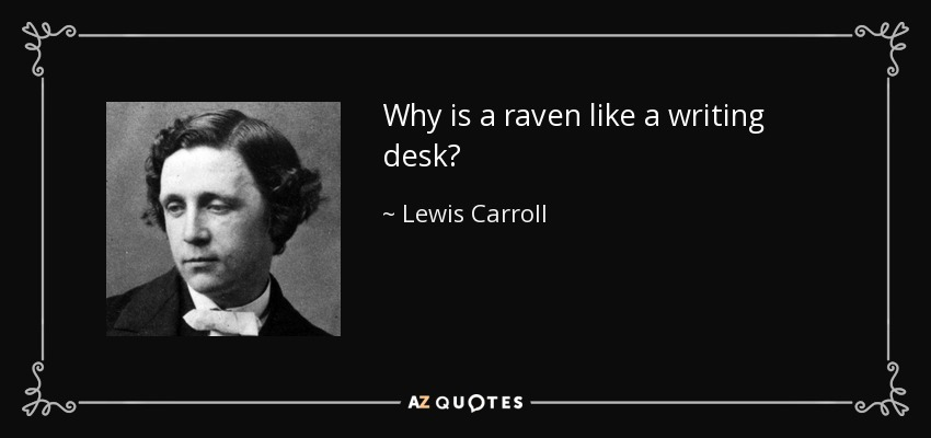 Why is a raven like a writing desk? - Lewis Carroll