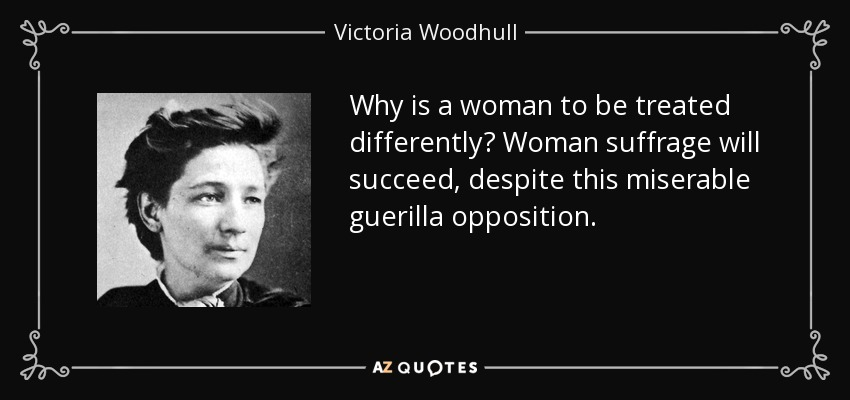Why is a woman to be treated differently? Woman suffrage will succeed, despite this miserable guerilla opposition. - Victoria Woodhull