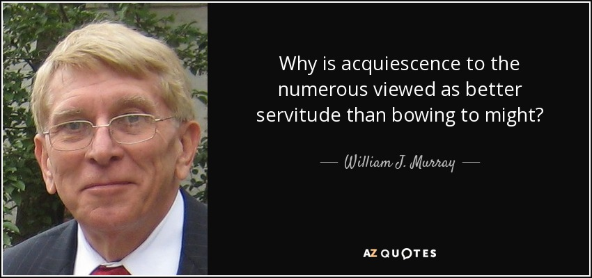 Why is acquiescence to the numerous viewed as better servitude than bowing to might? - William J. Murray