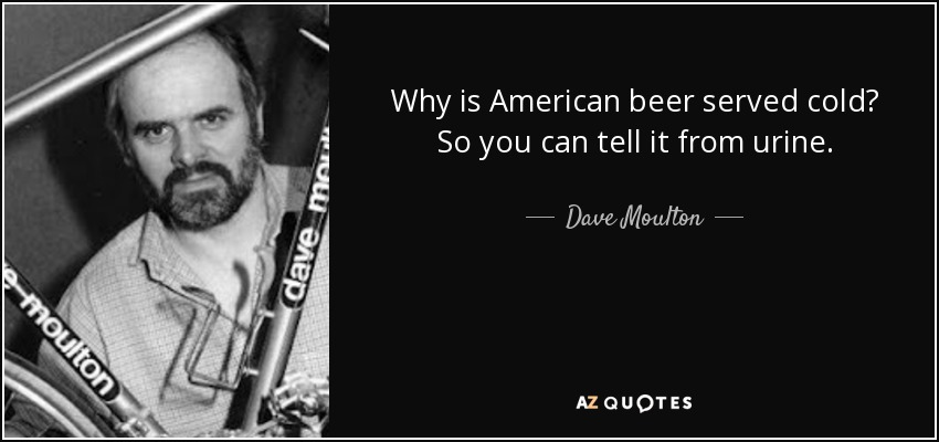Why is American beer served cold? So you can tell it from urine. - Dave Moulton