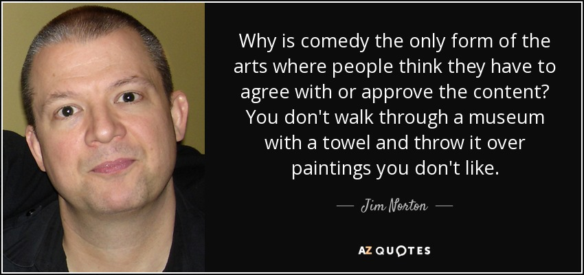 Why is comedy the only form of the arts where people think they have to agree with or approve the content? You don't walk through a museum with a towel and throw it over paintings you don't like. - Jim Norton