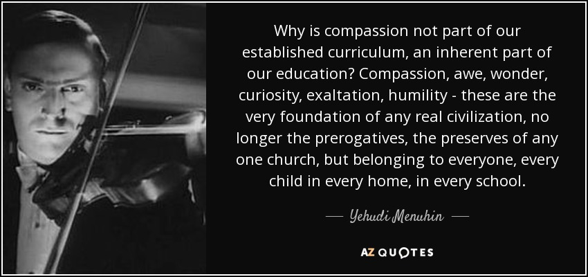 Why is compassion not part of our established curriculum, an inherent part of our education? Compassion, awe, wonder, curiosity, exaltation, humility - these are the very foundation of any real civilization, no longer the prerogatives, the preserves of any one church, but belonging to everyone, every child in every home, in every school. - Yehudi Menuhin