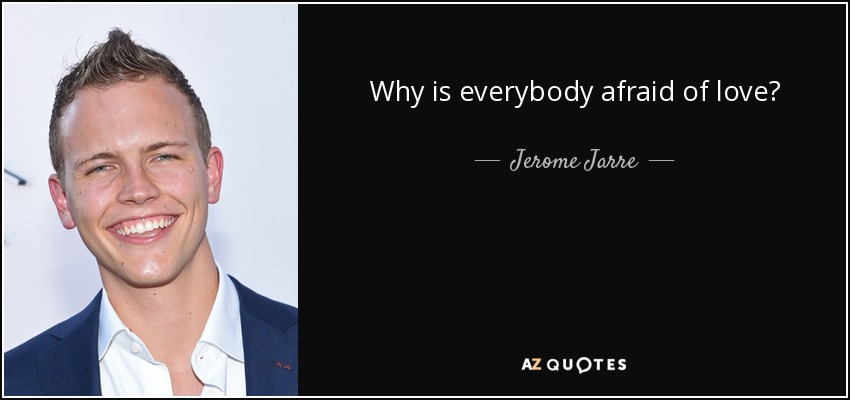 Why is everybody afraid of love? - Jerome Jarre