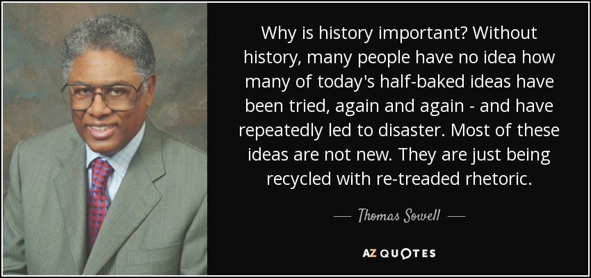 Why is history important? Without history, many people have no idea how many of today's half-baked ideas have been tried, again and again - and have repeatedly led to disaster. Most of these ideas are not new. They are just being recycled with re-treaded rhetoric. - Thomas Sowell