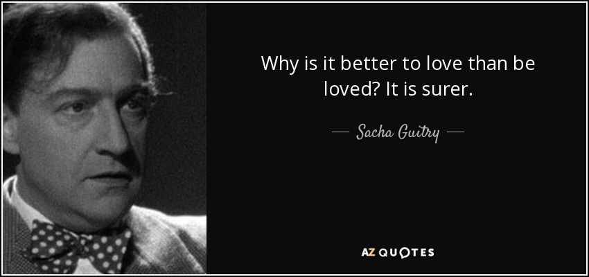 Why is it better to love than be loved? It is surer. - Sacha Guitry