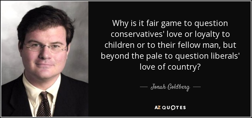 Why is it fair game to question conservatives' love or loyalty to children or to their fellow man, but beyond the pale to question liberals' love of country? - Jonah Goldberg