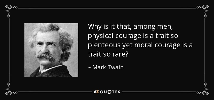 Why is it that, among men, physical courage is a trait so plenteous yet moral courage is a trait so rare? - Mark Twain