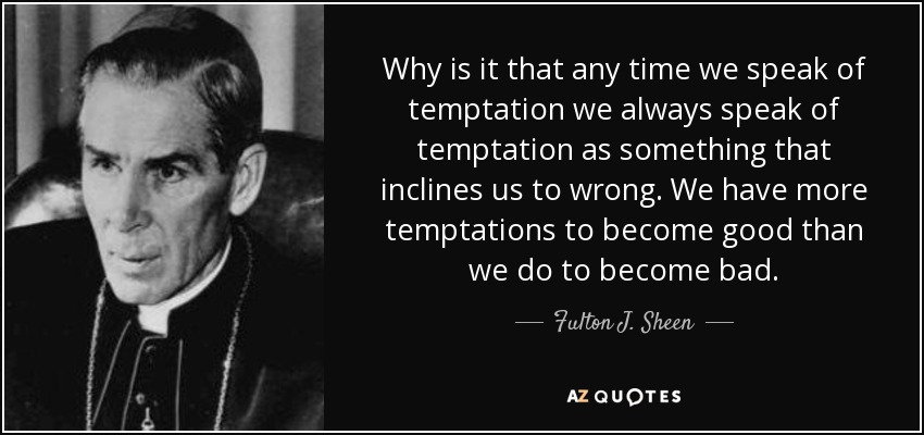 Why is it that any time we speak of temptation we always speak of temptation as something that inclines us to wrong. We have more temptations to become good than we do to become bad. - Fulton J. Sheen