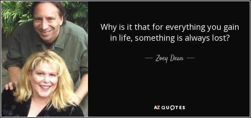 Why is it that for everything you gain in life, something is always lost? - Zoey Dean