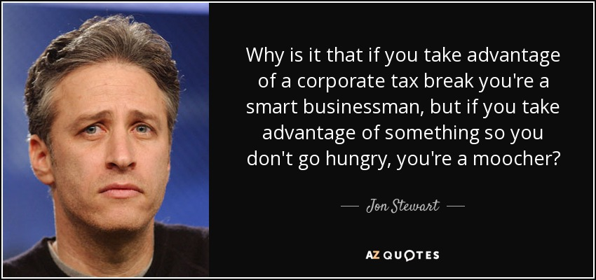 Why is it that if you take advantage of a corporate tax break you're a smart businessman, but if you take advantage of something so you don't go hungry, you're a moocher? - Jon Stewart