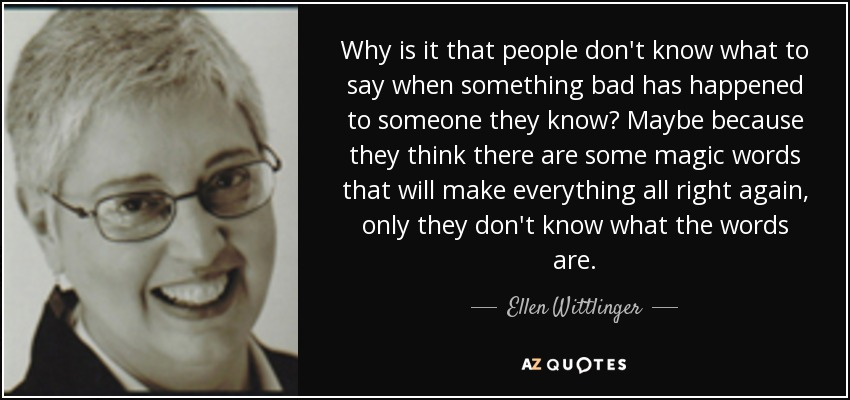 Why is it that people don't know what to say when something bad has happened to someone they know? Maybe because they think there are some magic words that will make everything all right again, only they don't know what the words are. - Ellen Wittlinger